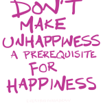 Don't make unhappiness a prerequisite for happiness